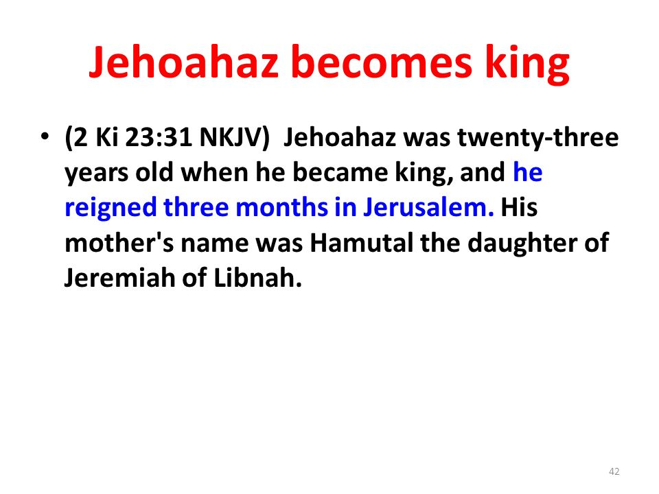 Jehoahaz becomes king (2 Ki 23:31 NKJV) Jehoahaz was twenty-three years old when he became king, and he reigned three months in Jerusalem.