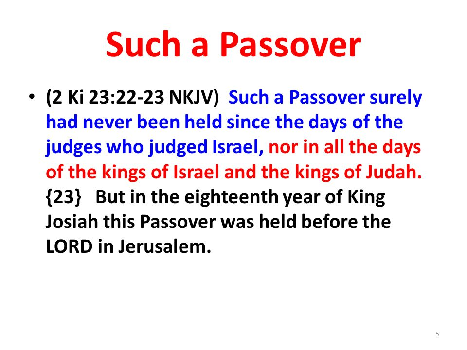Such a Passover (2 Ki 23:22-23 NKJV) Such a Passover surely had never been held since the days of the judges who judged Israel, nor in all the days of the kings of Israel and the kings of Judah.