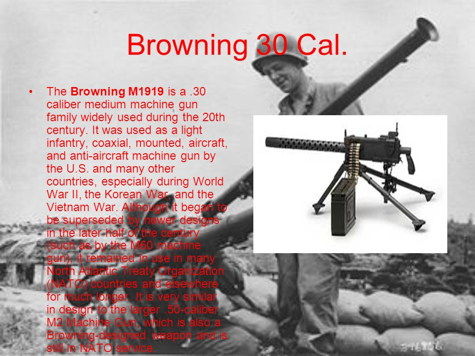 Browning 30 Cal. The Browning M1919 is a.30 caliber medium machine gun family widely used during the 20th century. It was used as a light infantry, co