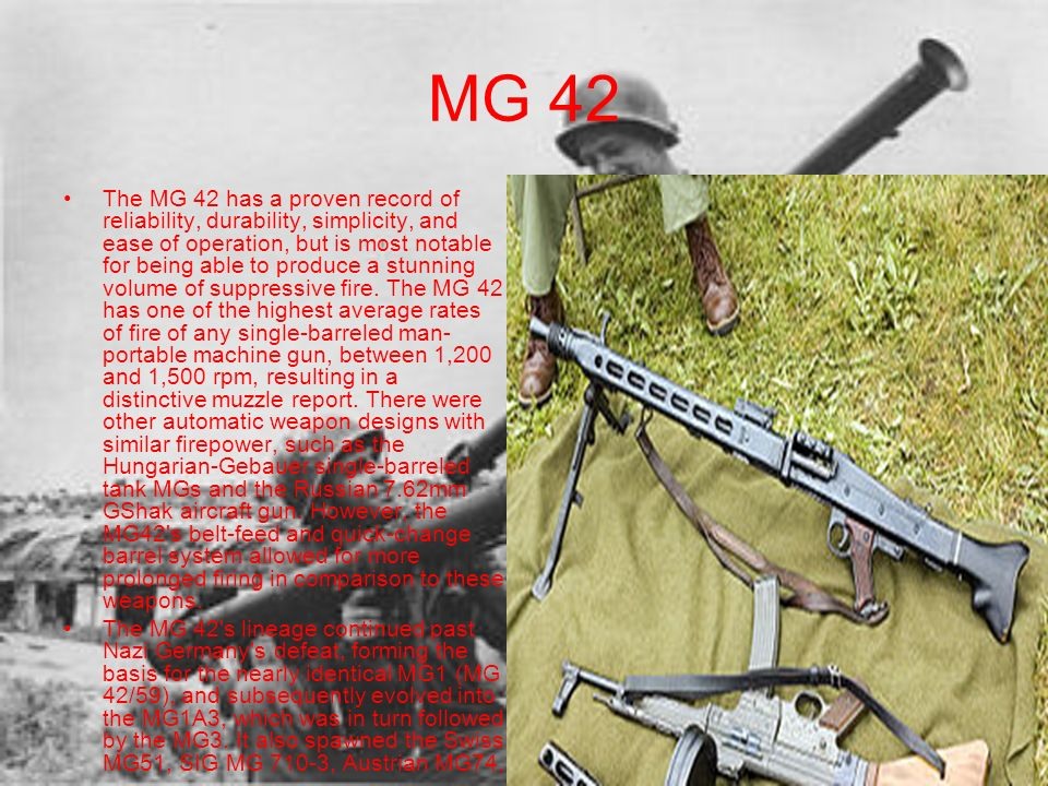MG 42 The MG 42 has a proven record of reliability, durability, simplicity, and ease of operation, but is most notable for being able to produce a stu