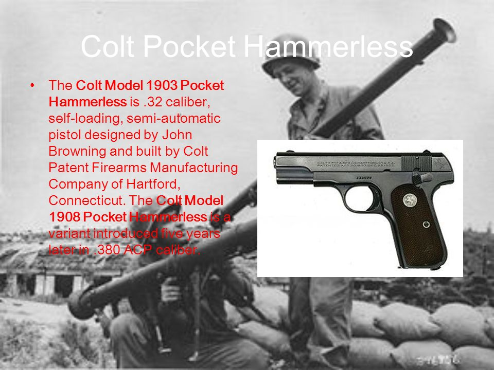 Colt Pocket Hammerless The Colt Model 1903 Pocket Hammerless is.32 caliber, self-loading, semi-automatic pistol designed by John Browning and built by