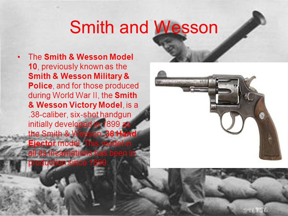 Smith and Wesson The Smith & Wesson Model 10, previously known as the Smith & Wesson Military & Police, and for those produced during World War II, th