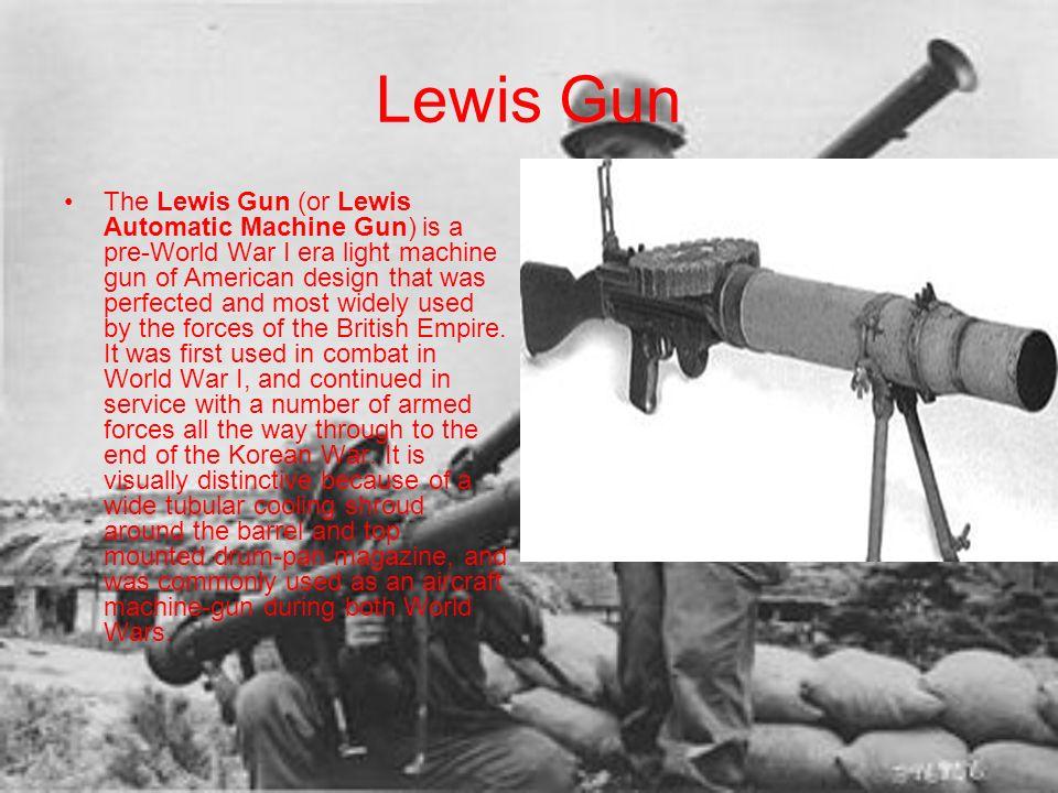 Lewis Gun The Lewis Gun (or Lewis Automatic Machine Gun) is a pre-World War I era light machine gun of American design that was perfected and most wid