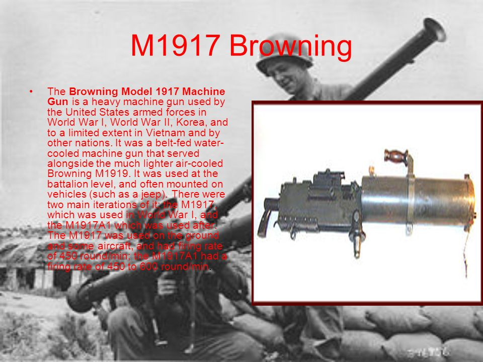 M1917 Browning The Browning Model 1917 Machine Gun is a heavy machine gun used by the United States armed forces in World War I, World War II, Korea,