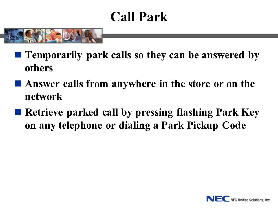 Call Park Temporarily park calls so they can be answered by others Answer calls from anywhere in the store or on the network Retrieve parked call by pressing flashing Park Key on any telephone or dialing a Park Pickup Code
