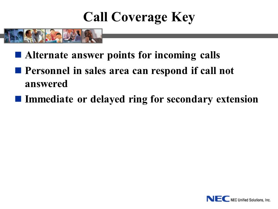 Call Coverage Key Alternate answer points for incoming calls Personnel in sales area can respond if call not answered Immediate or delayed ring for secondary extension