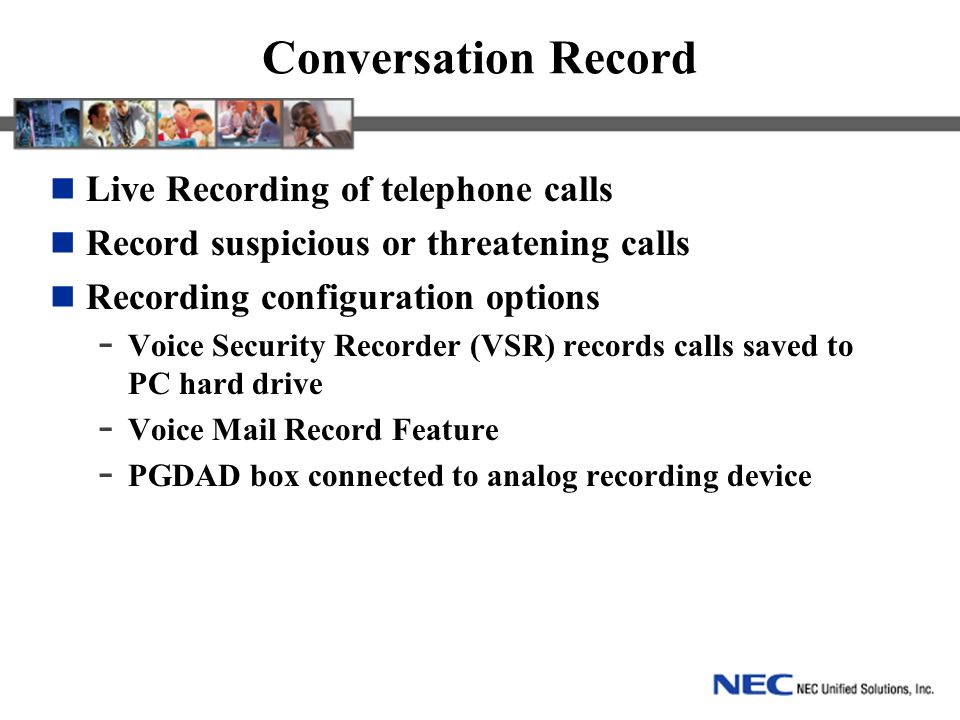 Conversation Record Live Recording of telephone calls Record suspicious or threatening calls Recording configuration options - Voice Security Recorder (VSR) records calls saved to PC hard drive - Voice Mail Record Feature - PGDAD box connected to analog recording device