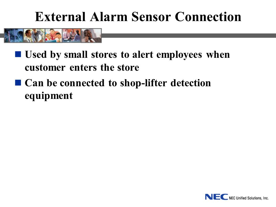 External Alarm Sensor Connection Used by small stores to alert employees when customer enters the store Can be connected to shop-lifter detection equipment