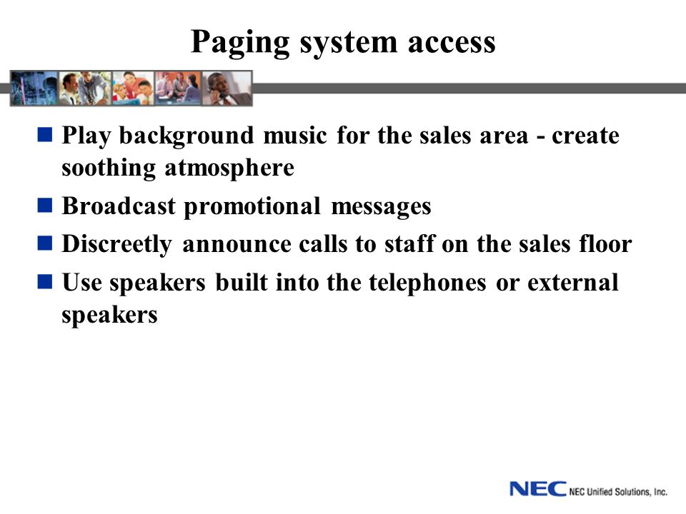 Paging system access Play background music for the sales area - create soothing atmosphere Broadcast promotional messages Discreetly announce calls to staff on the sales floor Use speakers built into the telephones or external speakers