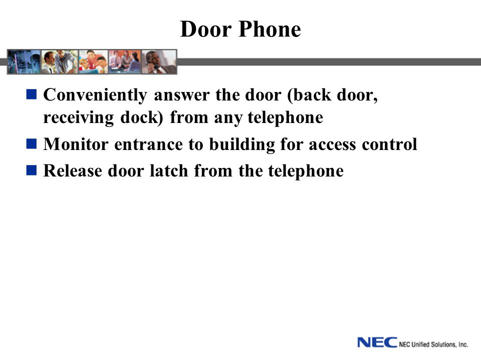 Door Phone Conveniently answer the door (back door, receiving dock) from any telephone Monitor entrance to building for access control Release door latch from the telephone