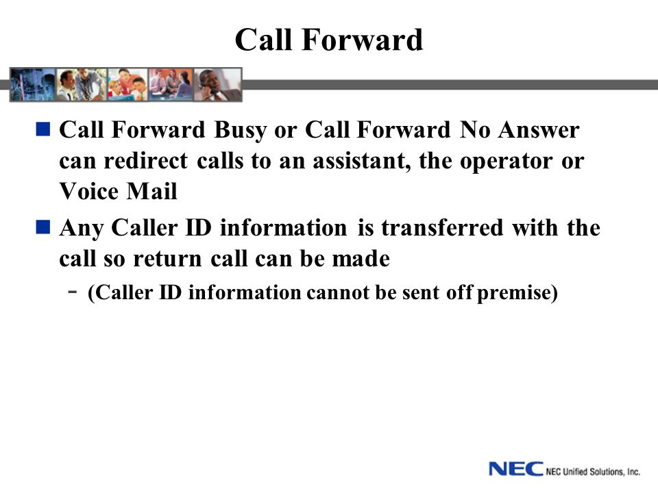 Call Forward Call Forward Busy or Call Forward No Answer can redirect calls to an assistant, the operator or Voice Mail Any Caller ID information is transferred with the call so return call can be made - (Caller ID information cannot be sent off premise)
