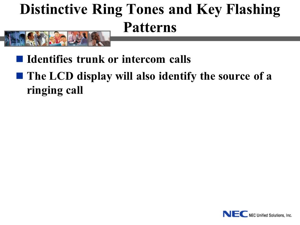 Distinctive Ring Tones and Key Flashing Patterns Identifies trunk or intercom calls The LCD display will also identify the source of a ringing call