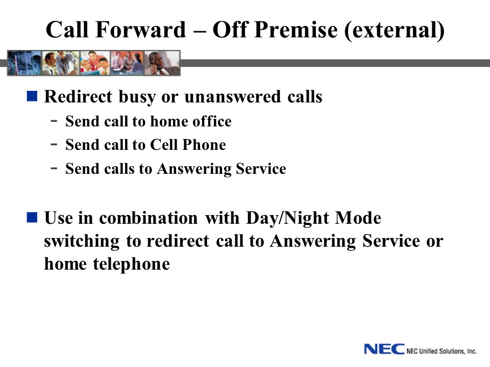 Call Forward – Off Premise (external) Redirect busy or unanswered calls - Send call to home office - Send call to Cell Phone - Send calls to Answering Service Use in combination with Day/Night Mode switching to redirect call to Answering Service or home telephone