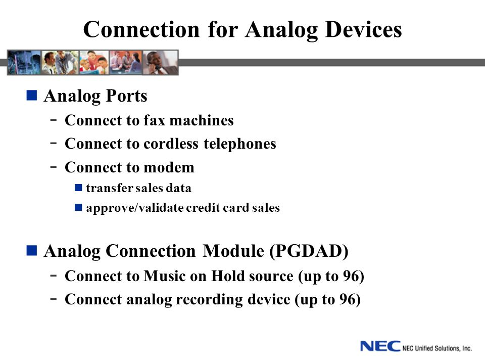 Connection for Analog Devices Analog Ports - Connect to fax machines - Connect to cordless telephones - Connect to modem transfer sales data approve/validate credit card sales Analog Connection Module (PGDAD) - Connect to Music on Hold source (up to 96) - Connect analog recording device (up to 96)