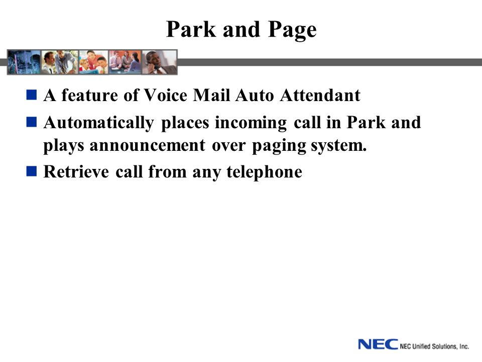 Park and Page A feature of Voice Mail Auto Attendant Automatically places incoming call in Park and plays announcement over paging system.