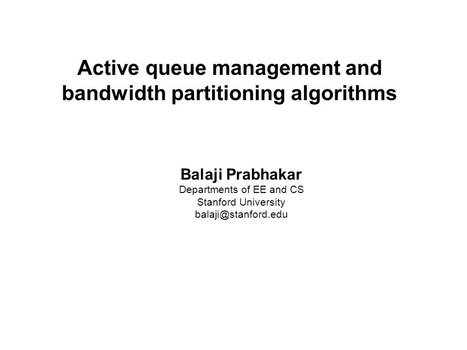 Balaji Prabhakar Active queue management and bandwidth partitioning algorithms Balaji Prabhakar Departments of EE and CS Stanford University balaji@st