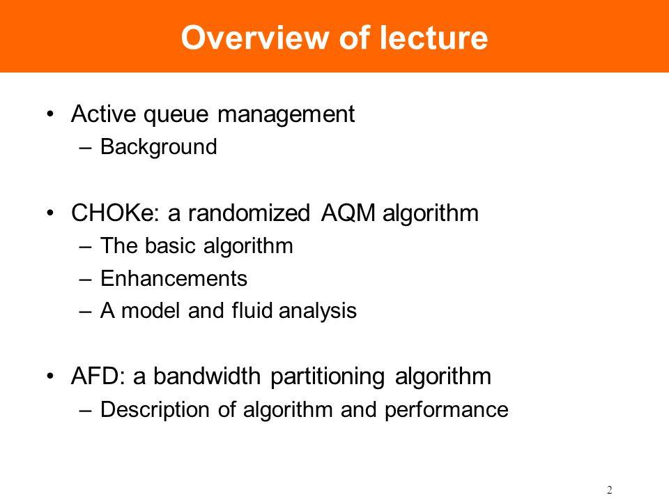 2 Overview of lecture Active queue management –Background CHOKe: a randomized AQM algorithm –The basic algorithm –Enhancements –A model and fluid anal