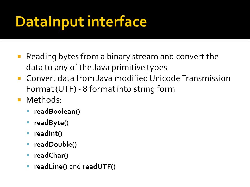 Reading bytes from a binary stream and convert the data to any of the Java primitive types Convert data from Java modified Unicode Transmission Format (UTF) - 8 format into string form Methods: readBoolean() readByte() readInt() readDouble() readChar() readLine() and readUTF()