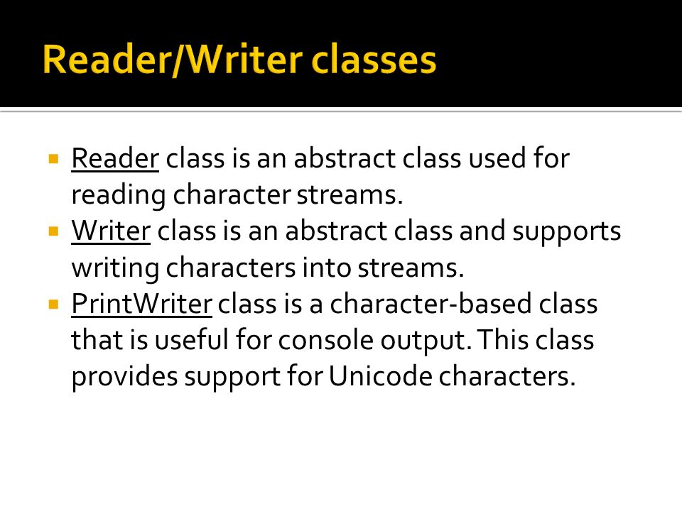 Reader class is an abstract class used for reading character streams.