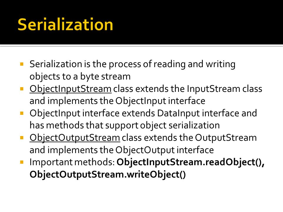 Serialization is the process of reading and writing objects to a byte stream ObjectInputStream class extends the InputStream class and implements the ObjectInput interface ObjectInput interface extends DataInput interface and has methods that support object serialization ObjectOutputStream class extends the OutputStream and implements the ObjectOutput interface Important methods: ObjectInputStream.readObject(), ObjectOutputStream.writeObject()