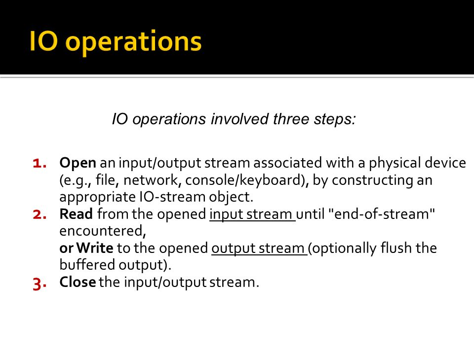 1. Open an input/output stream associated with a physical device (e.g., file, network, console/keyboard), by constructing an appropriate IO-stream obj