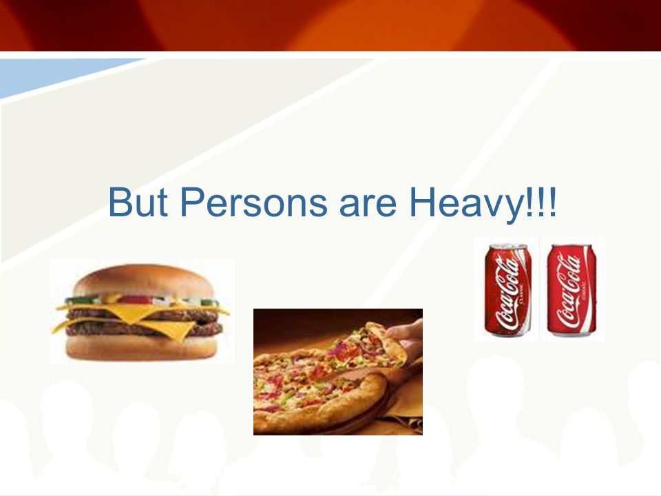 But Persons are Heavy!!!