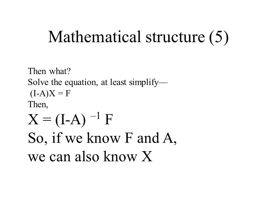 Mathematical structure (5) Then what? Solve the equation, at least simplify (I-A)X = F Then, X = (I-A) –1 F So, if we know F and A, we can also know X