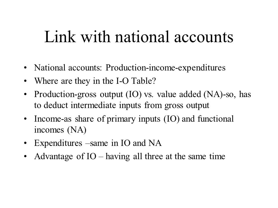 Link with national accounts National accounts: Production-income-expenditures Where are they in the I-O Table? Production-gross output (IO) vs. value