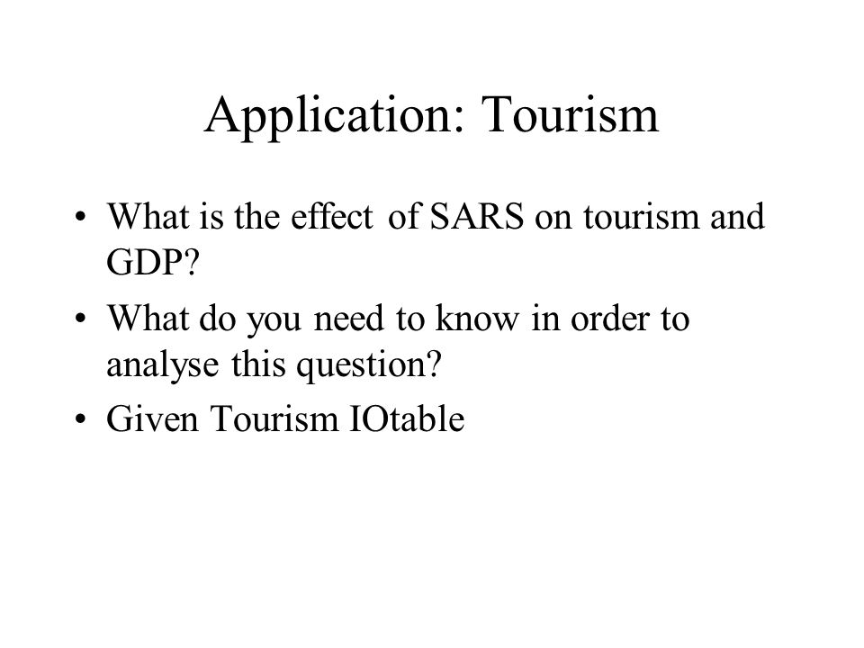Application: Tourism What is the effect of SARS on tourism and GDP? What do you need to know in order to analyse this question? Given Tourism IOtable