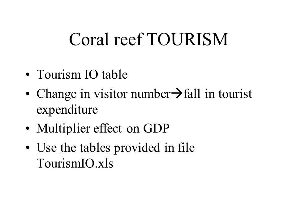 Coral reef TOURISM Tourism IO table Change in visitor number fall in tourist expenditure Multiplier effect on GDP Use the tables provided in file Tour