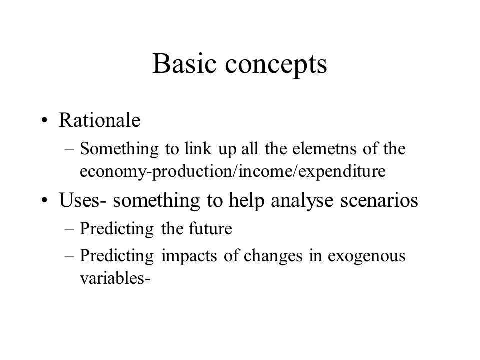 Basic concepts Rationale –Something to link up all the elemetns of the economy-production/income/expenditure Uses- something to help analyse scenarios