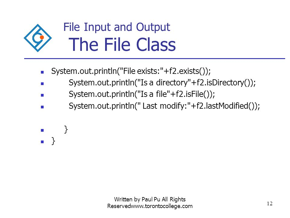 Written by Paul Pu All Rights Reservedwww.torontocollege.com 12 File Input and Output The File Class System.out.println( File exists: +f2.exists()); System.out.println( Is a directory +f2.isDirectory()); System.out.println( Is a file +f2.isFile()); System.out.println( Last modify: +f2.lastModified()); }