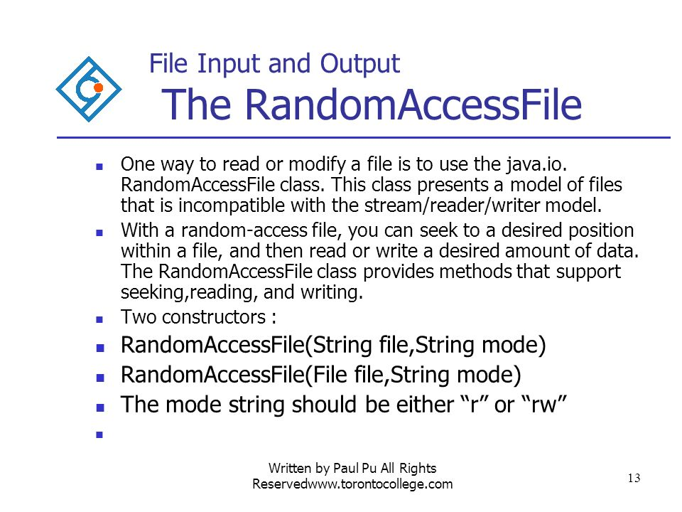 Written by Paul Pu All Rights Reservedwww.torontocollege.com 13 File Input and Output The RandomAccessFile One way to read or modify a file is to use the java.io.