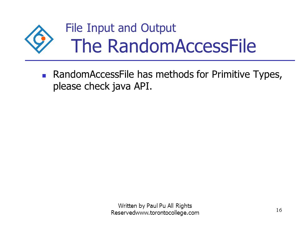 Written by Paul Pu All Rights Reservedwww.torontocollege.com 16 File Input and Output The RandomAccessFile RandomAccessFile has methods for Primitive Types, please check java API.