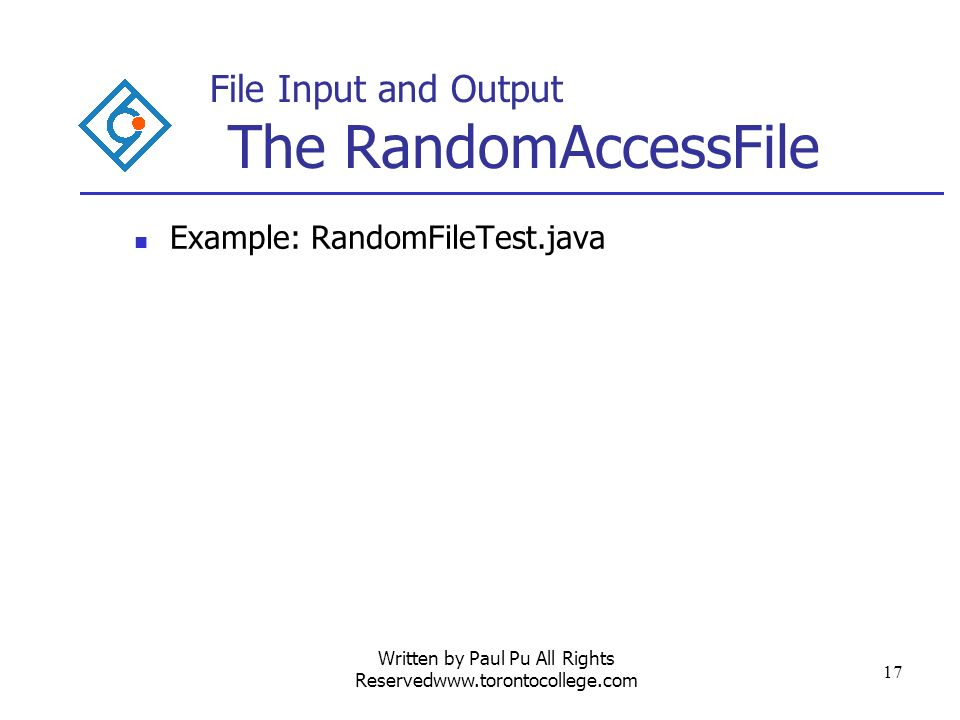 Written by Paul Pu All Rights Reservedwww.torontocollege.com 17 File Input and Output The RandomAccessFile Example: RandomFileTest.java