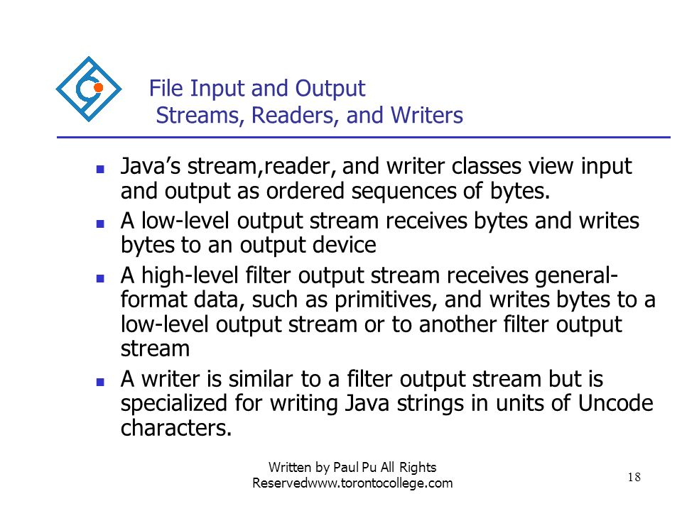 Written by Paul Pu All Rights Reservedwww.torontocollege.com 18 File Input and Output Streams, Readers, and Writers Javas stream,reader, and writer classes view input and output as ordered sequences of bytes.