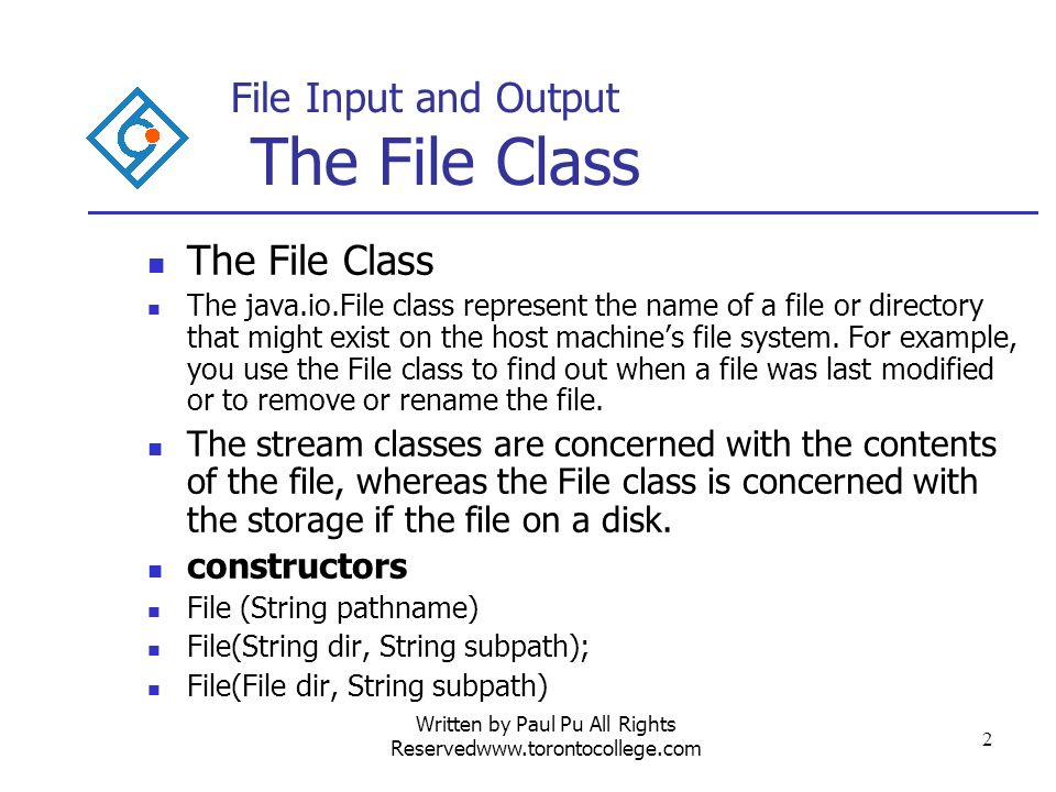 Written by Paul Pu All Rights Reservedwww.torontocollege.com 2 File Input and Output The File Class The File Class The java.io.File class represent the name of a file or directory that might exist on the host machines file system.
