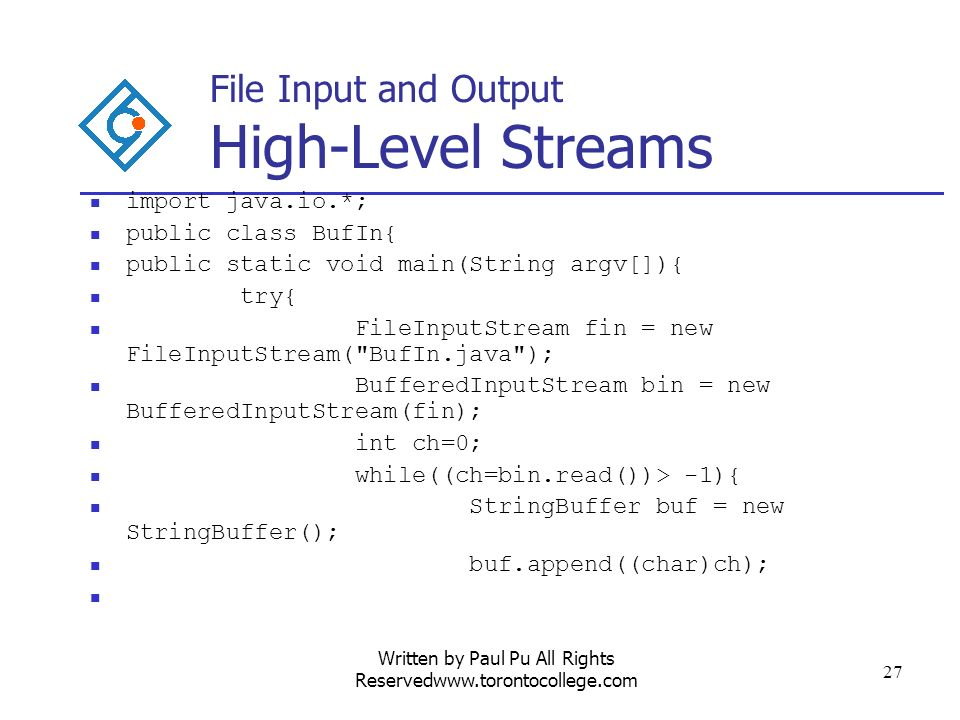 Written by Paul Pu All Rights Reservedwww.torontocollege.com 27 File Input and Output High-Level Streams import java.io.*; public class BufIn{ public static void main(String argv[]){ try{ FileInputStream fin = new FileInputStream( BufIn.java ); BufferedInputStream bin = new BufferedInputStream(fin); int ch=0; while((ch=bin.read())> -1){ StringBuffer buf = new StringBuffer(); buf.append((char)ch);