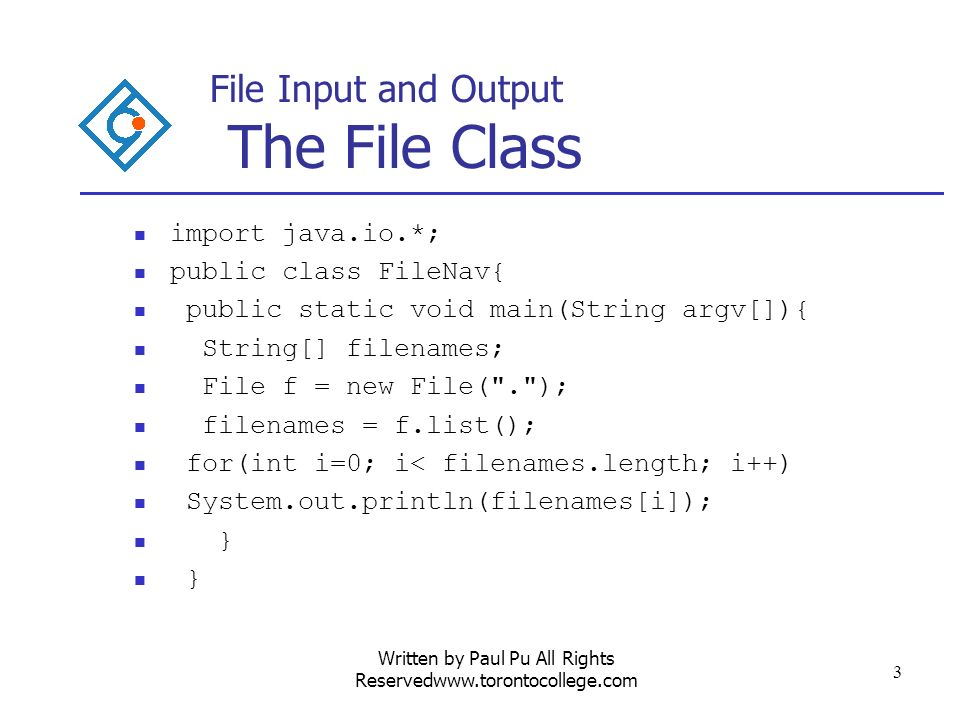 Written by Paul Pu All Rights Reservedwww.torontocollege.com 4 File Input and Output The File Class Another example is File