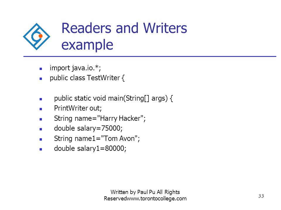 Written by Paul Pu All Rights Reservedwww.torontocollege.com 33 Readers and Writers example import java.io.*; public class TestWriter { public static void main(String[] args) { PrintWriter out; String name= Harry Hacker ; double salary=75000; String name1= Tom Avon ; double salary1=80000;