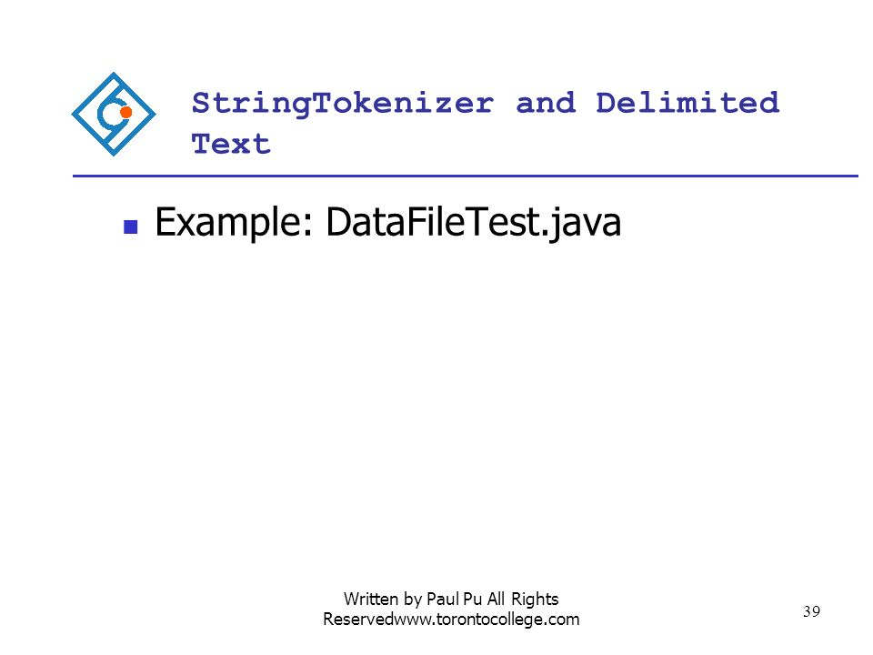 Written by Paul Pu All Rights Reservedwww.torontocollege.com 39 StringTokenizer and Delimited Text Example: DataFileTest.java