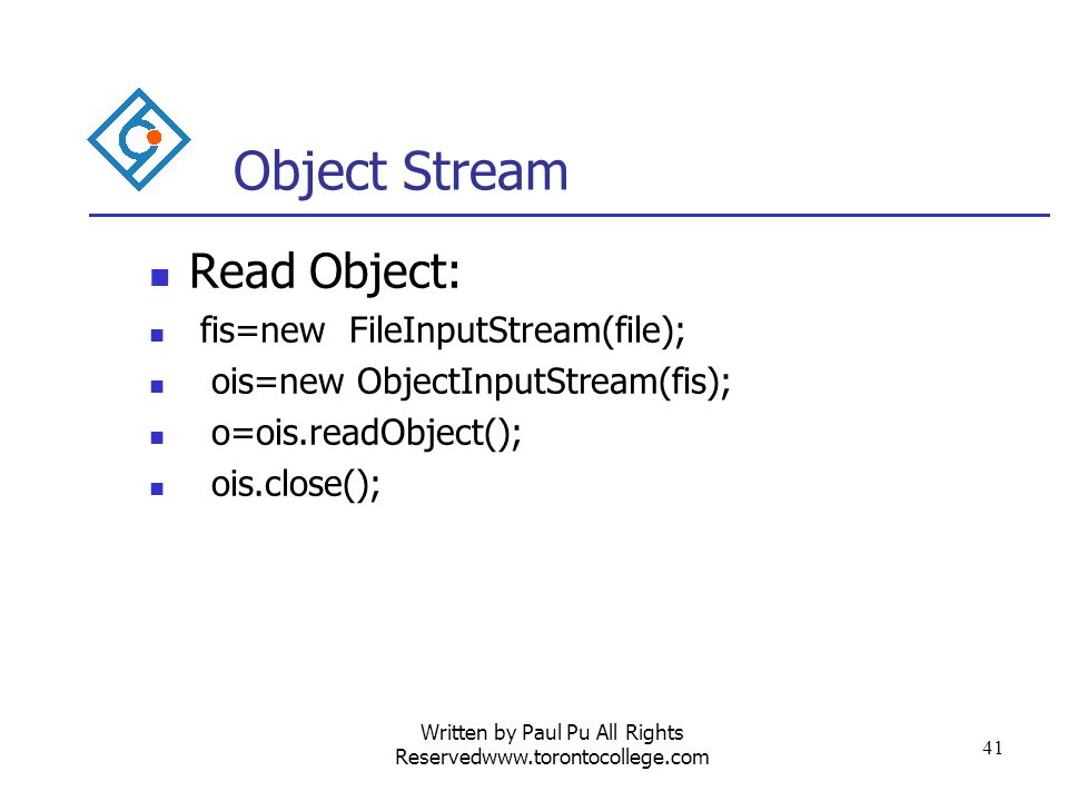 Written by Paul Pu All Rights Reservedwww.torontocollege.com 41 Object Stream Read Object: fis=new FileInputStream(file); ois=new ObjectInputStream(fis); o=ois.readObject(); ois.close();