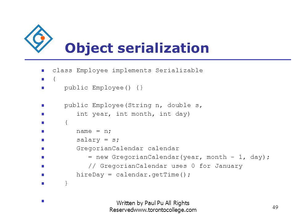 Written by Paul Pu All Rights Reservedwww.torontocollege.com 49 Object serialization class Employee implements Serializable { public Employee() {} public Employee(String n, double s, int year, int month, int day) { name = n; salary = s; GregorianCalendar calendar = new GregorianCalendar(year, month - 1, day); // GregorianCalendar uses 0 for January hireDay = calendar.getTime(); }