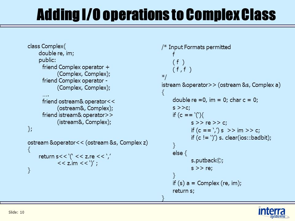 Slide: 10 Adding I/O operations to Complex Class class Complex{ double re, im; public: friend Complex operator + (Complex, Complex); friend Complex operator - (Complex, Complex); ….