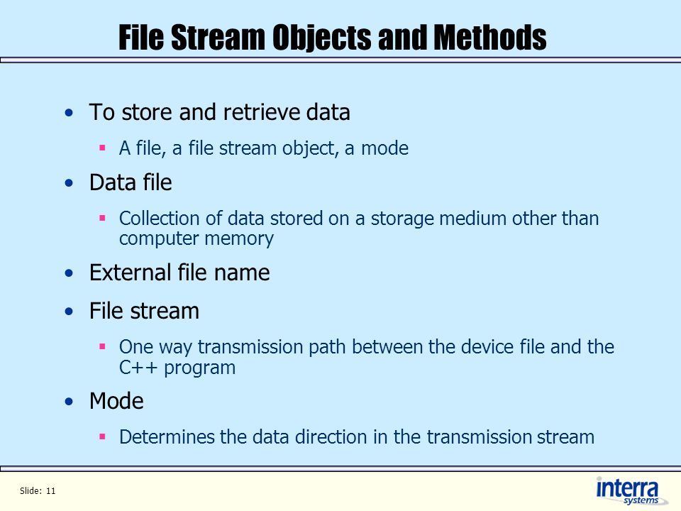 Slide: 11 File Stream Objects and Methods To store and retrieve data A file, a file stream object, a mode Data file Collection of data stored on a storage medium other than computer memory External file name File stream One way transmission path between the device file and the C++ program Mode Determines the data direction in the transmission stream