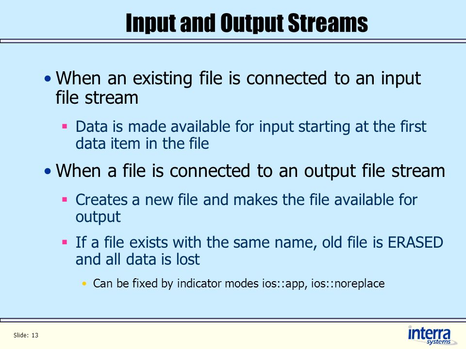 Slide: 13 Input and Output Streams When an existing file is connected to an input file stream Data is made available for input starting at the first data item in the file When a file is connected to an output file stream Creates a new file and makes the file available for output If a file exists with the same name, old file is ERASED and all data is lost Can be fixed by indicator modes ios::app, ios::noreplace