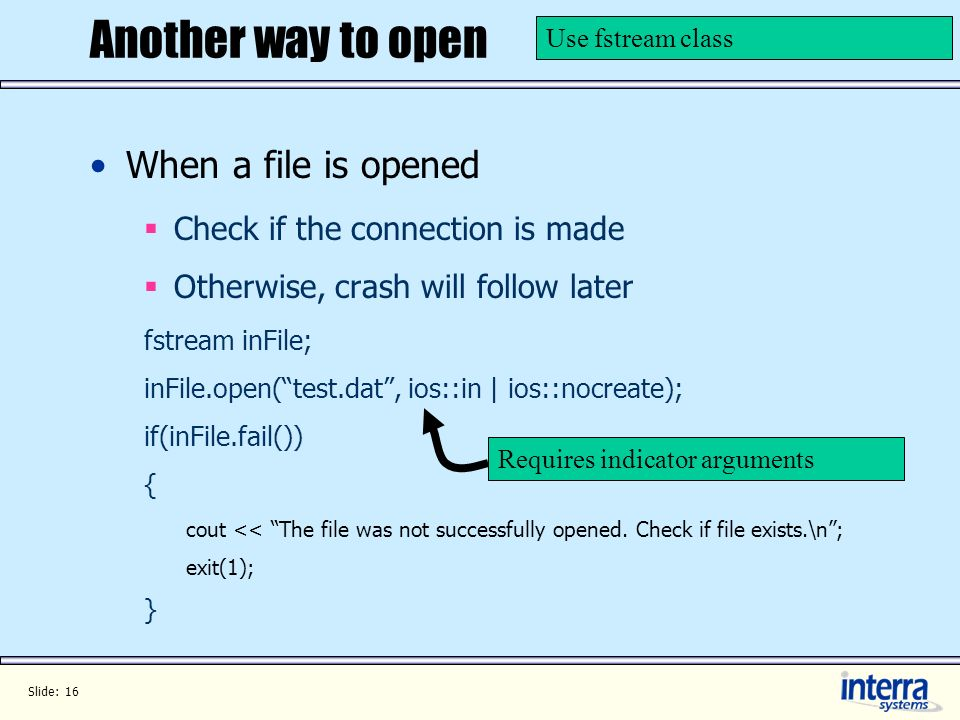 Slide: 16 Another way to open When a file is opened Check if the connection is made Otherwise, crash will follow later fstream inFile; inFile.open(tes