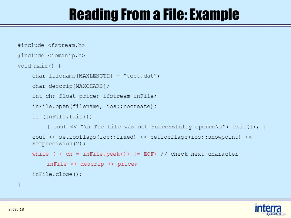 Slide: 18 Reading From a File: Example #include void main() { char filename[MAXLENGTH] = test.dat; char descrip[MAXCHARS]; int ch; float price; ifstream inFile; inFile.open(filename, ios::nocreate); if (inFile.fail()) { cout << \n The file was not successfully opened\n; exit(1); } cout << setiosflags(ios::fixed) << setiosflags(ios::showpoint) << setprecision(2); while ( ( ch = inFile.peek()) != EOF) // check next character inFile >> descrip >> price; inFile.close(); }