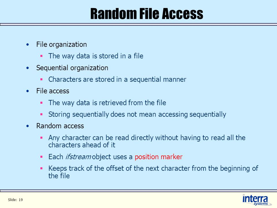 Slide: 19 Random File Access File organization The way data is stored in a file Sequential organization Characters are stored in a sequential manner F