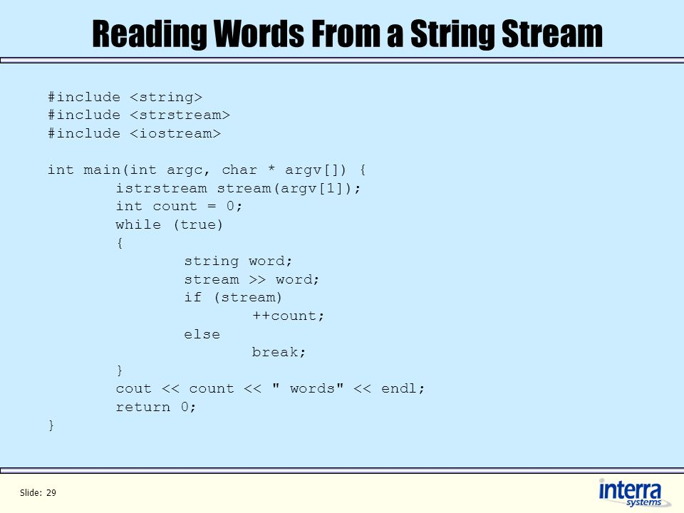 Slide: 29 Reading Words From a String Stream #include int main(int argc, char * argv[]) { istrstream stream(argv[1]); int count = 0; while (true) { string word; stream >> word; if (stream) ++count; else break; } cout << count << words << endl; return 0; }